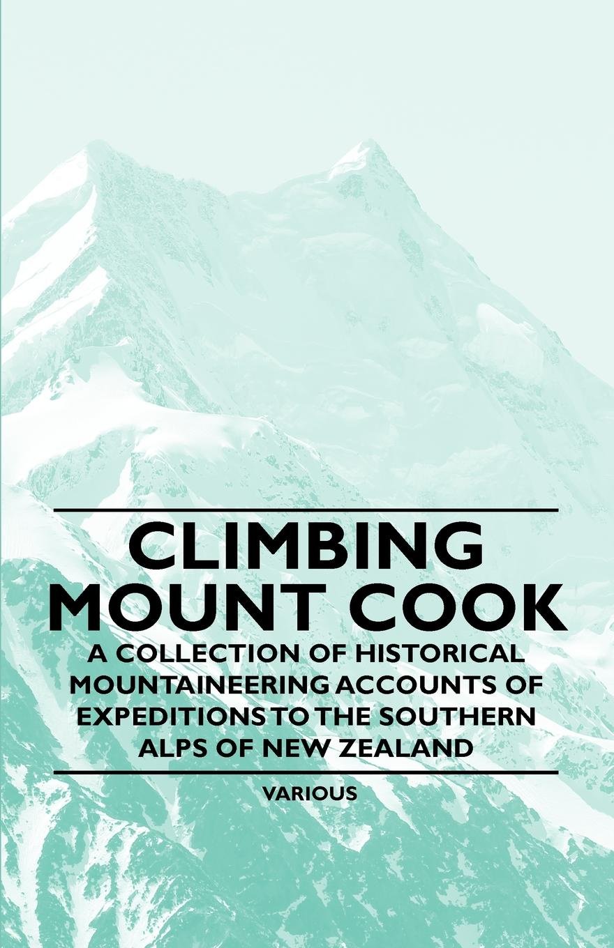 Various Climbing Mount Cook - A Collection of Historical Mountaineering Accounts of Expeditions to the Southern Alps of New Zealand o pfiffner adrian geology of the alps