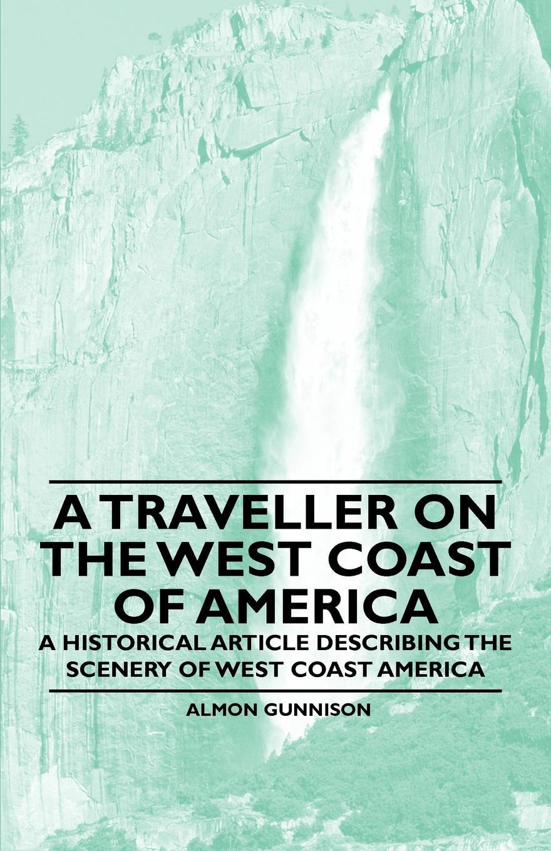 Almon Gunnison A Traveller on the West Coast of America - A Historical Article Describing the Scenery of West Coast America цена в Москве и Питере