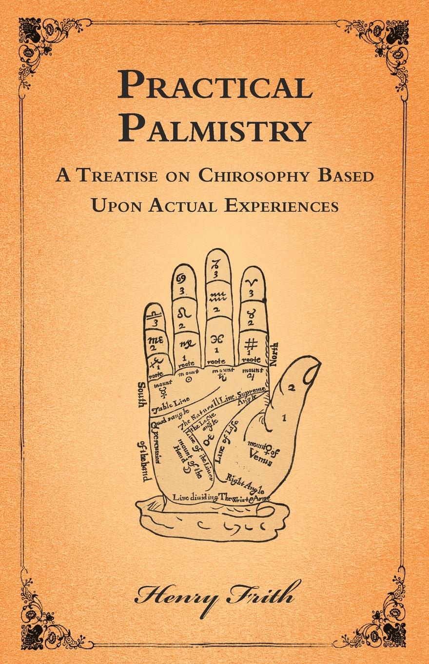 Фото - Henry Frith Practical Palmistry - A Treatise on Chirosophy Based Upon Actual Experiences h frith e heron allen dora noyes chiromancy or the science of palmistry