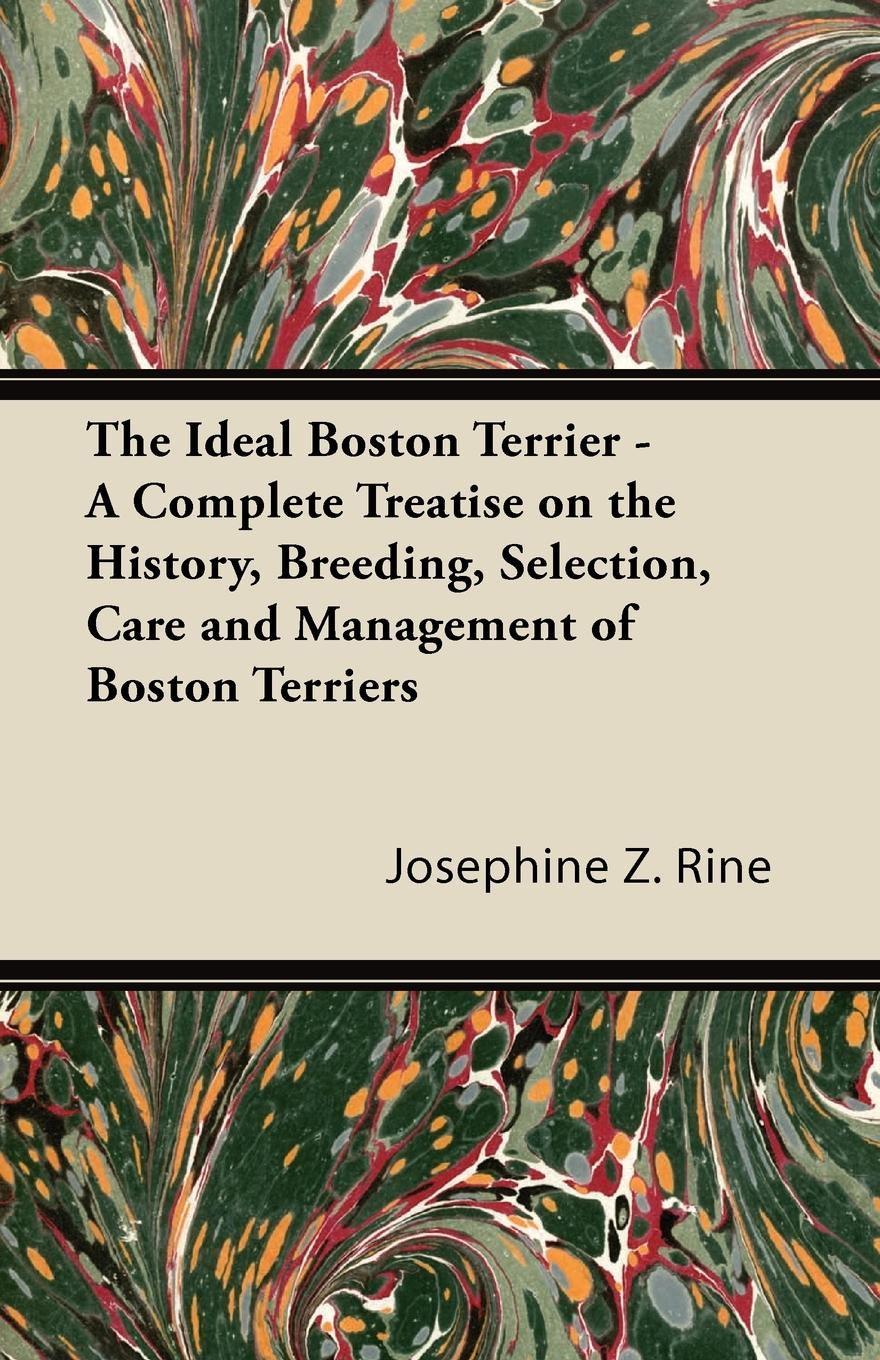 Josephine Z. Rine The Ideal Boston Terrier - A Complete Treatise on the History, Breeding, Selection, Care and Management of Boston Terriers saltus edgar the lords of the ghostland a history of the ideal