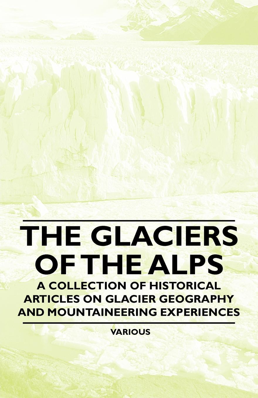 Various The Glaciers of the Alps - A Collection of Historical Articles on Glacier Geography and Mountaineering Experiences o pfiffner adrian geology of the alps
