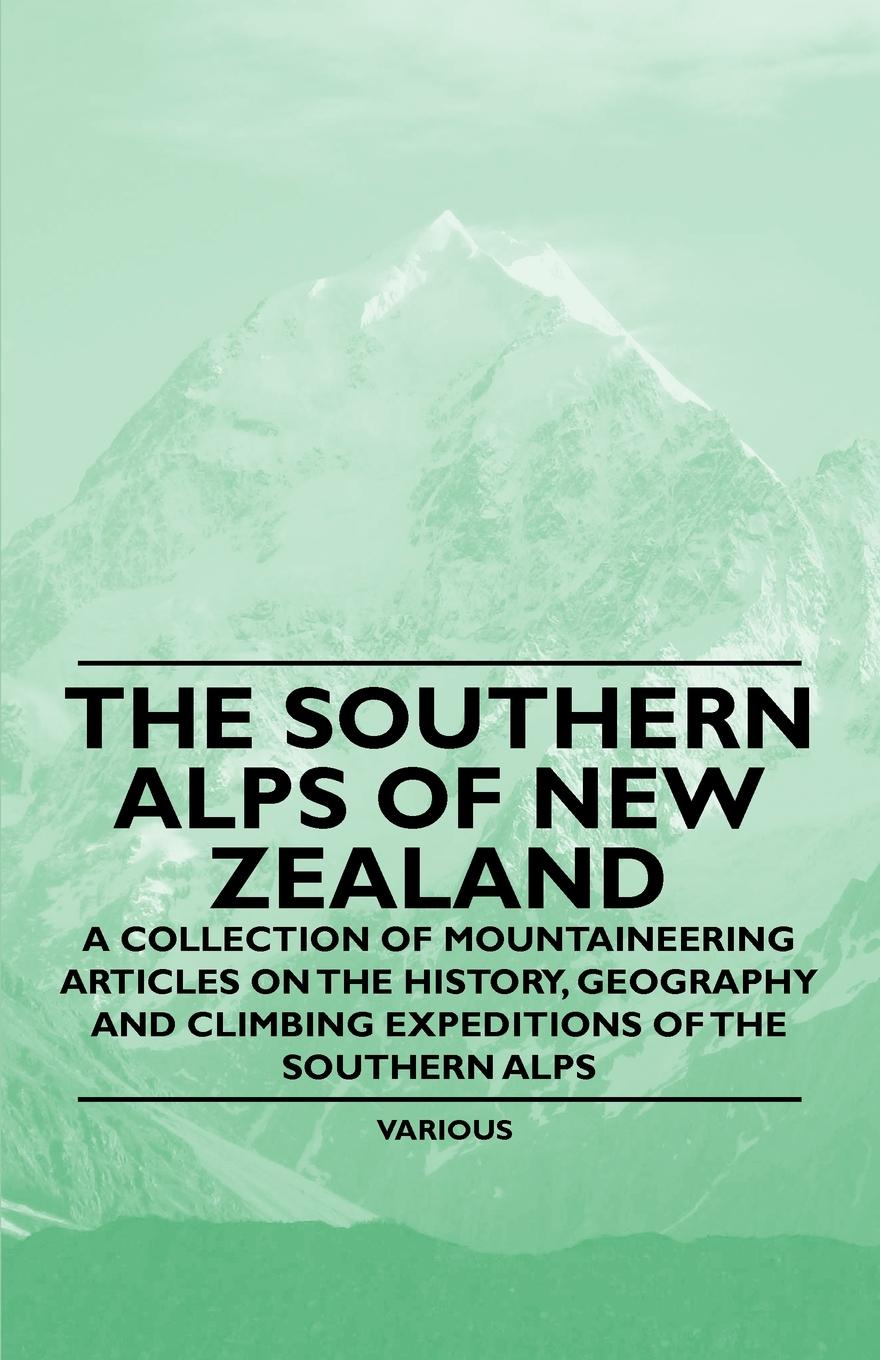 Various The Southern Alps of New Zealand - A Collection of Mountaineering Articles on the History, Geography and Climbing Expeditions of the Southern Alps o pfiffner adrian geology of the alps