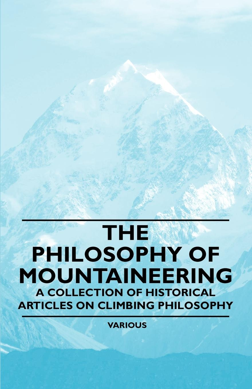 Various The Philosophy of Mountaineering - A Collection of Historical Articles on Climbing Philosophy ten neglected classics of philosophy