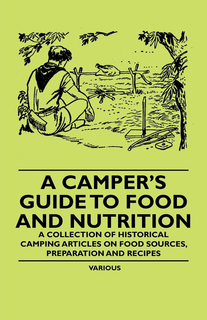 Various A Camper's Guide to Food and Nutrition - A Collection of Historical Camping Articles on Food Sources, Preparation and Recipes