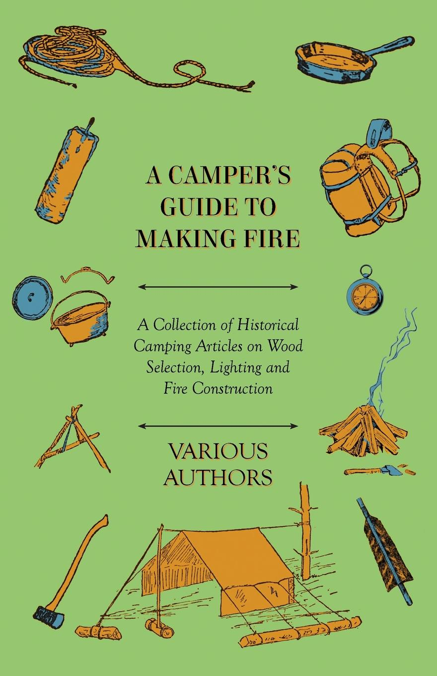 Various A Camper's Guide to Making Fire - A Collection of Historical Camping Articles on Wood Selection, Lighting and Fire Construction mcnab a line of fire