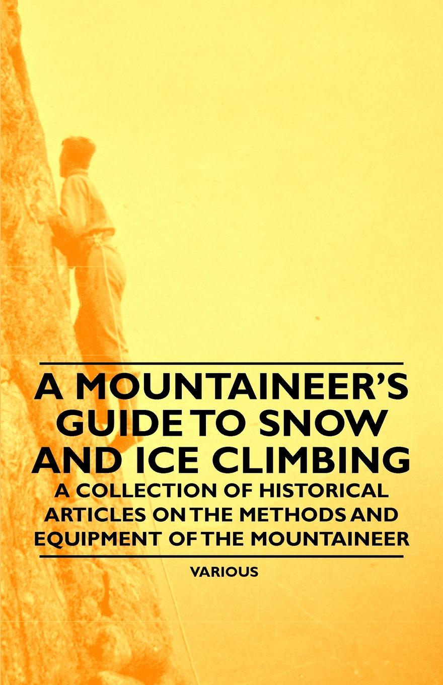 купить Various A Mountaineer's Guide to Snow and Ice Climbing - A Collection of Historical Articles on the Methods and Equipment of the Mountaineer по цене 3577 рублей