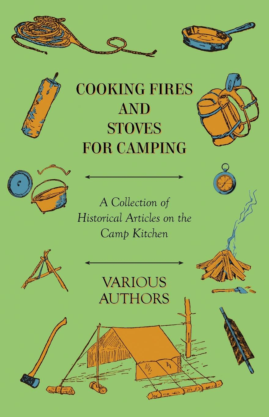 цена на Various Cooking Fires and Stoves for Camping - A Collection of Historical Articles on the Camp Kitchen