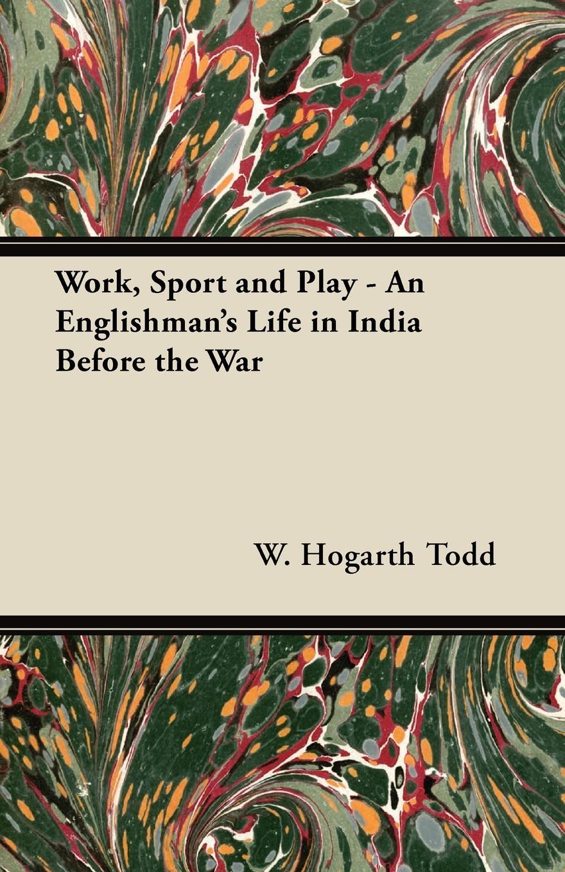 W. Hogarth Todd Work, Sport and Play - An Englishman's Life in India Before the War w hogarth w hogarth s zeichnungen vol 1 mit der vollstandigen erklarung derselben classic reprint