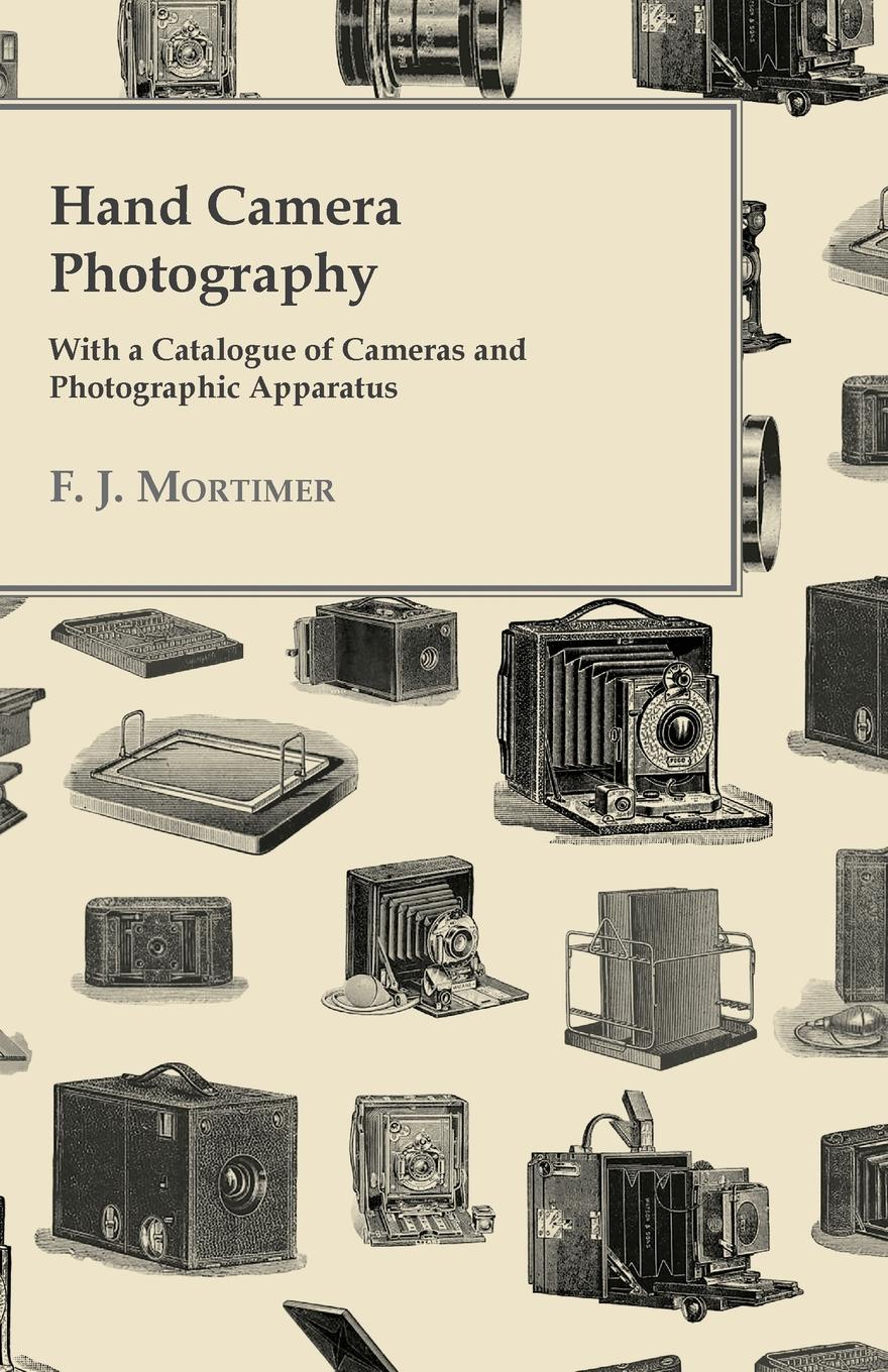 Фото - F. J. Mortimer Hand Camera Photography - With a Catalogue of Cameras and Photographic Apparatus martin hand ubiquitous photography