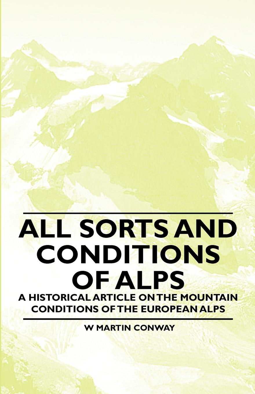 W. Martin Conway All Sorts and Conditions of Alps - A Historical Article on the Mountain Conditions of the European Alps o pfiffner adrian geology of the alps