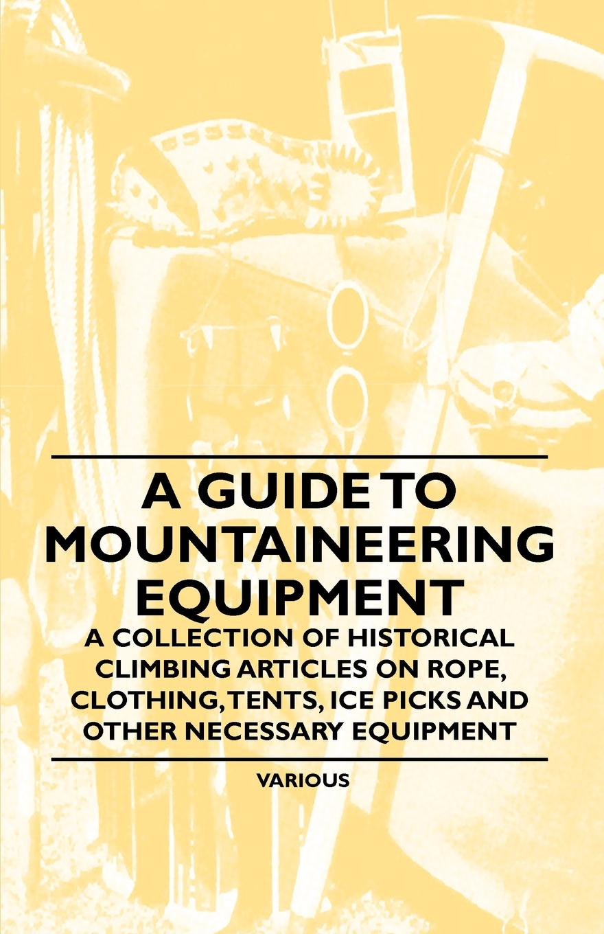 Various A Guide to Mountaineering Equipment - A Collection of Historical Climbing Articles on Rope, Clothing, Tents, Ice Picks and Other Necessary Equipment alaskan ice climbing