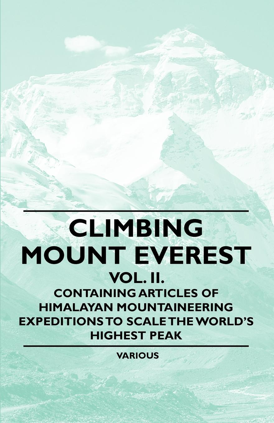 Various Climbing Mount Everest - Vol. II. Containing Articles of Himalayan Mountaineering Expeditions to Scale the Worlds Highest Peak