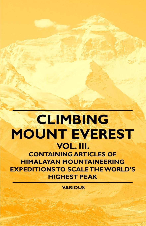 цены на Various Climbing Mount Everest - Vol. III. - Containing Articles of Himalayan Mountaineering Expeditions to Scale the World's Highest Peak  в интернет-магазинах