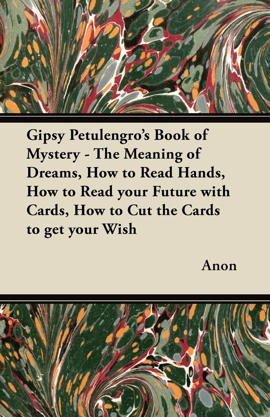 Anon Gipsy Petulengros Book of Mystery - The Meaning Dreams, How to Read Hands, your Future with Cards, Cut the Cards get Wish