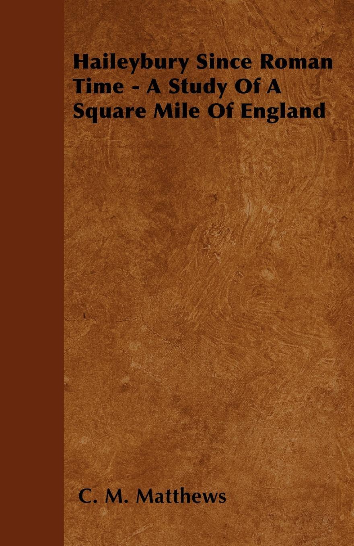 C. M. Matthews Haileybury Since Roman Time - A Study Of A Square Mile Of England баффи санти мари buffy sainte marie many a mile