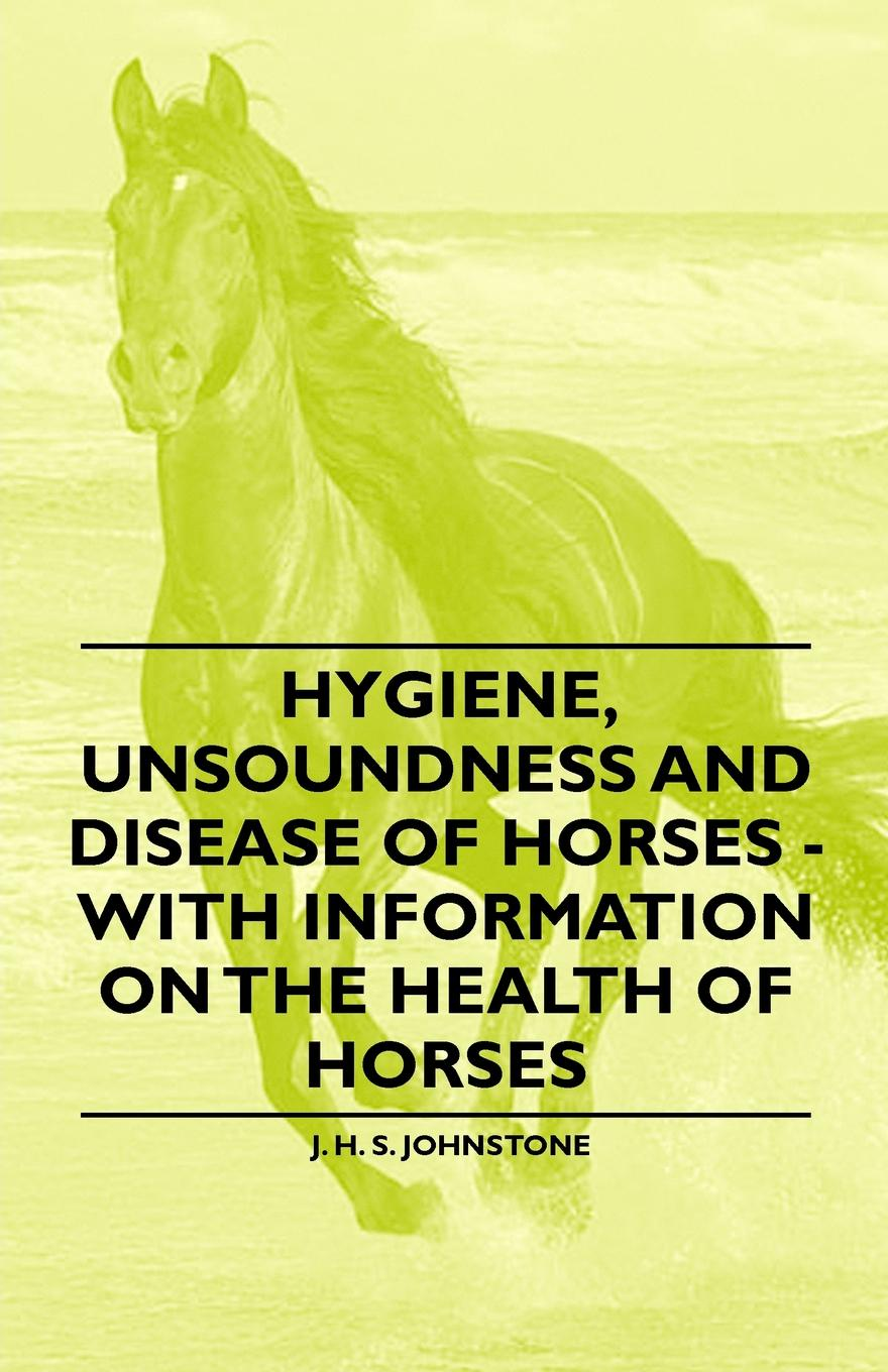 J. H. S. Johnstone Hygiene, Unsoundness and Disease of Horses - With Information on the Health of Horses horses