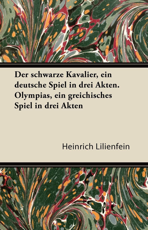 Heinrich Lilienfein Der Schwarze Kavalier, Ein Deutsche Spiel in Drei Akten. Olympias, Ein Greichisches Spiel in Drei Akten karl may der schwarze mustang