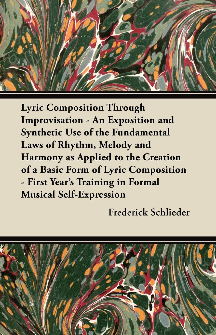 Фото - Frederick Schlieder Lyric Composition Through Improvisation - An Exposition and Synthetic Use of the Fundamental Laws of Rhythm, Melody and Harmony as Applied to the Creation of a Basic Form of Lyric Composition - First Year's Training in Formal Musical Self-Expression f brookfield first book in composition for the use of schools on an entirely new plan