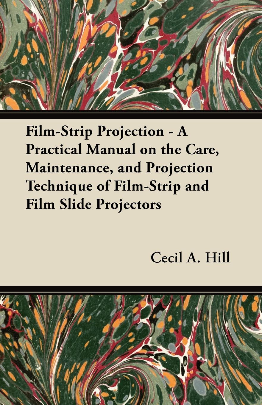 Cecil A. Hill Film-Strip Projection - A Practical Manual on the Care, Maintenance, and Projection Technique of Film-Strip and Film Slide Projectors цена 2017