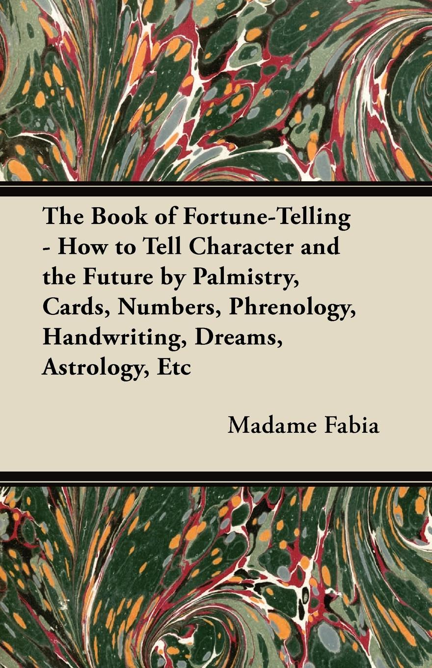 Madame Fabia The Book of Fortune-Telling - How to Tell Character and the Future by Palmistry, Cards, Numbers, Phrenology, Handwriting, Dreams, Astrology, Etc