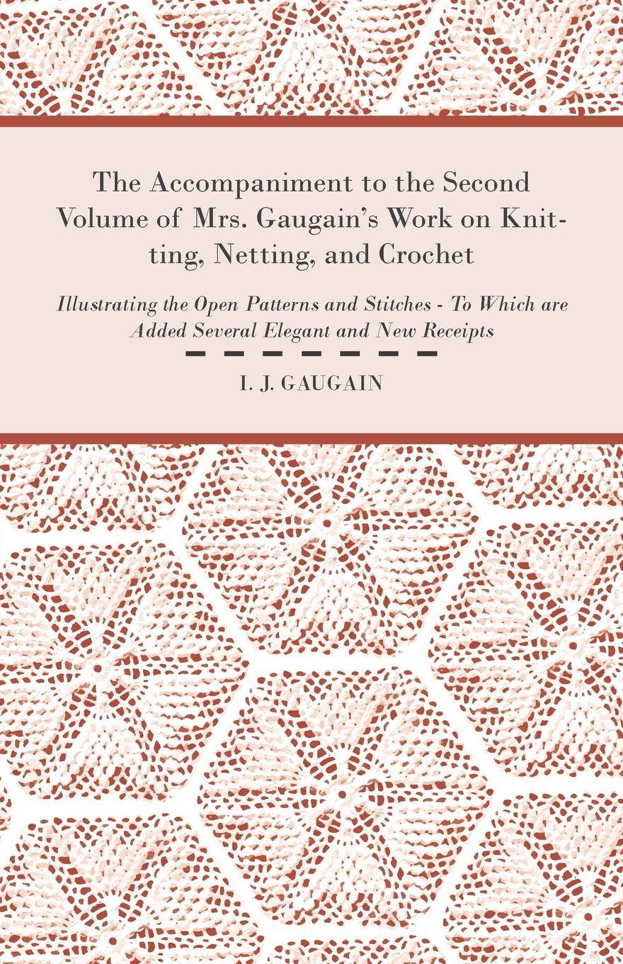 I. J. Gaugain The Accompaniment to the Second Volume of Mrs. Gaugain's Work on Knitting, Netting, and Crochet - Illustrating the Open Patterns and Stitches - To Which are Added Several Elegant and new Receipts super stitches knitting