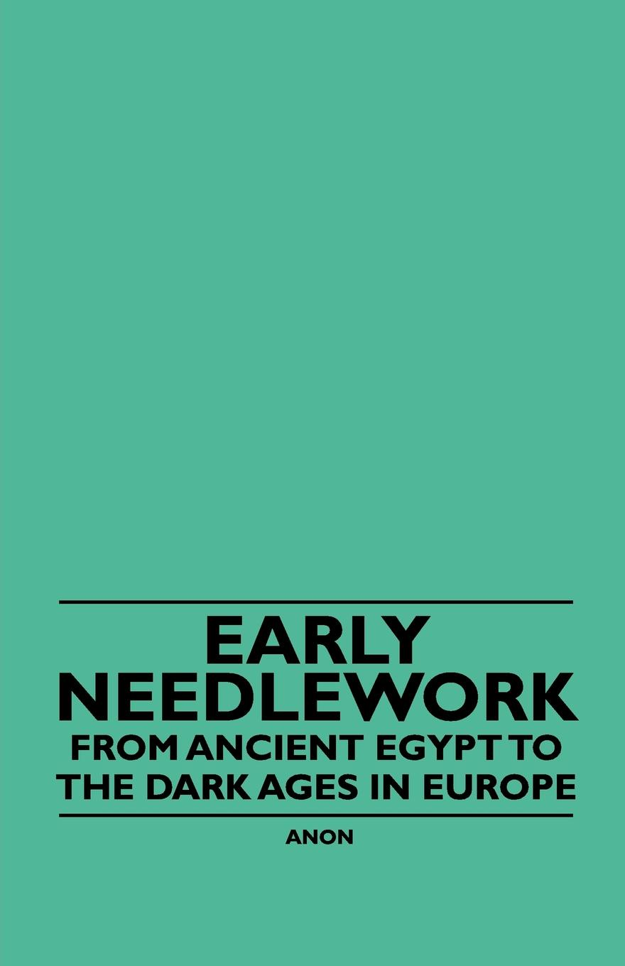 Anon. Early Needlework - From Ancient Egypt to the Dark Ages in Europe