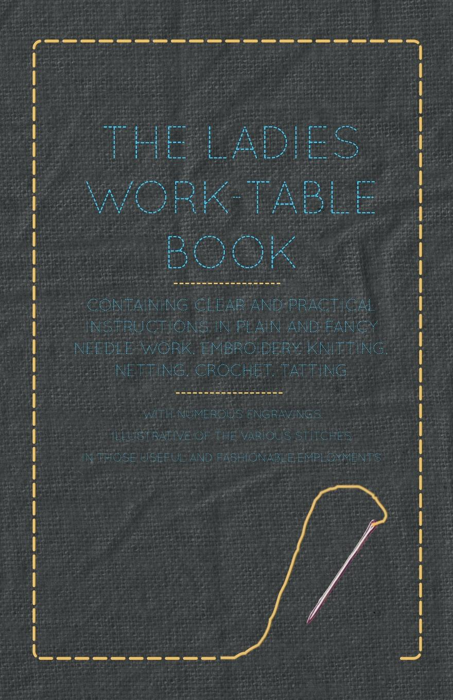 Anon. The Ladies Work-Table Book - Containing Clear and Practical Instructions in Plain and Fancy Needle-Work, Embroidery, Knitting, Netting, Crochet, Tatting - With Numerous Engravings, Illustrative of The Various Stitches in Those Useful and Fashionab... super stitches knitting