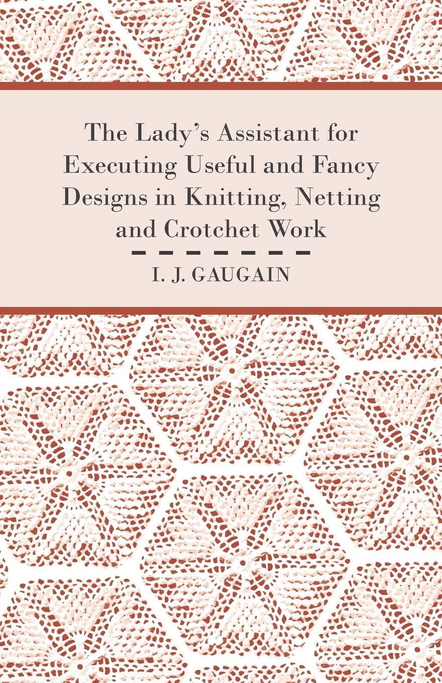 I. J. Gaugain The Lady's Assistant for Executing Useful and Fancy Designs in Knitting, Netting and Crotchet Work - Illustrated by Fifteen Engravings, Showing Various Stitches in the Art of Netting super stitches knitting