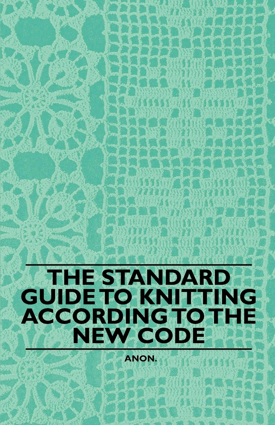 Anon. The Standard Guide to Knitting According to the New Code paul rosenberg audel guide to the 2011 national electrical code all new edition