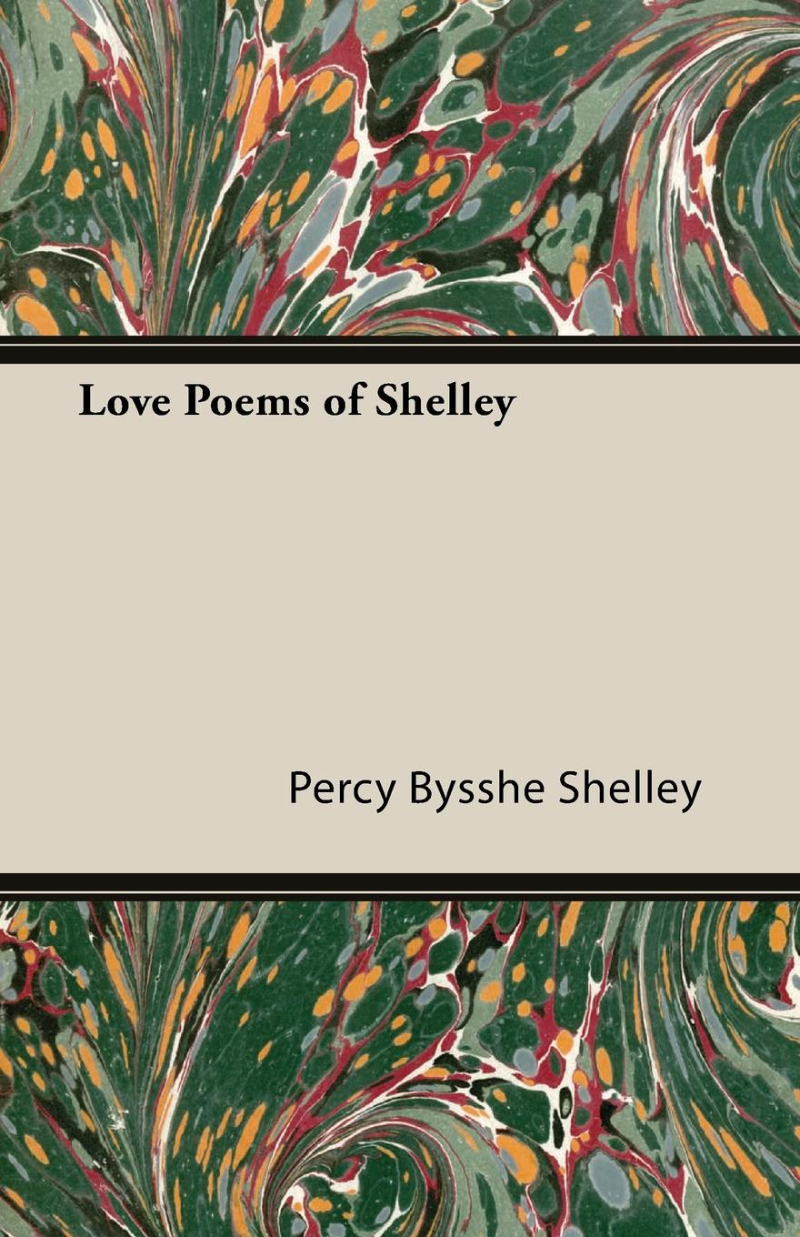 Percy Bysshe Shelley Love Poems of Shelley shelley percy bysshe original poetry by victor cazire percy bysshe shelley elizabeth shelley edited by richard garnett