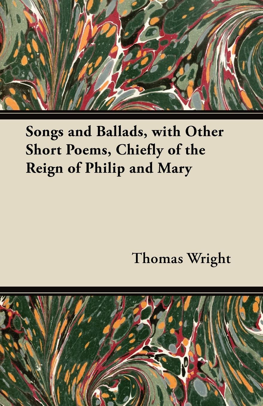 Thomas Wright Songs and Ballads, with Other Short Poems, Chiefly of the Reign of Philip and Mary alexander hume english songs and ballads