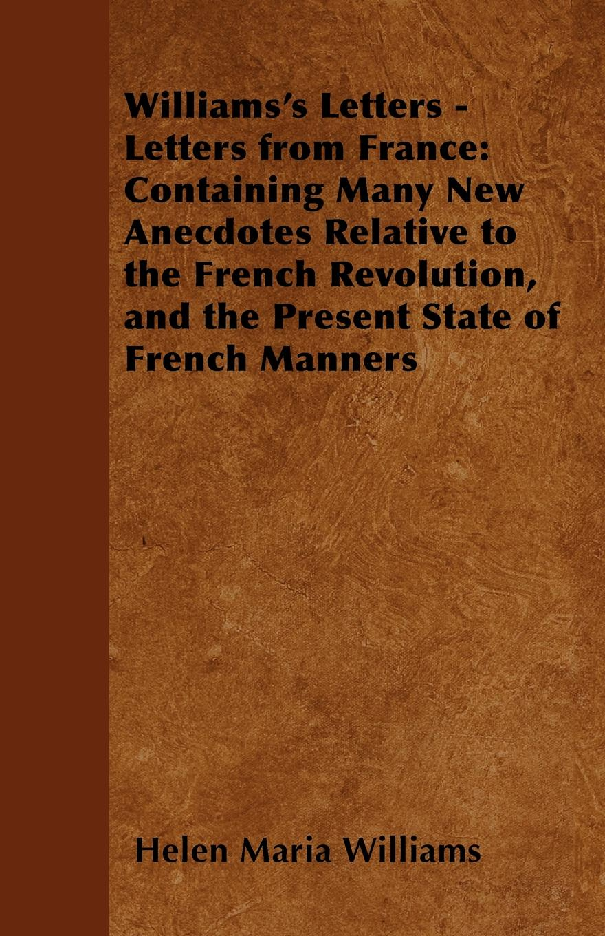 Helen Maria Williams Williams's Letters - Letters from France. Containing Many New Anecdotes Relative to the French Revolution, and the Present State of French Manners helen williams paul and virginia