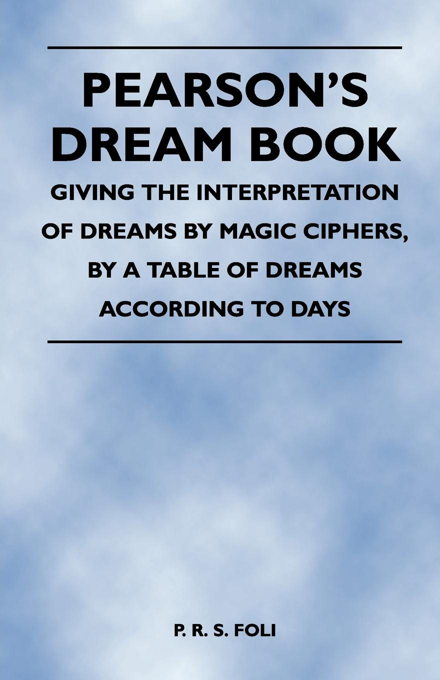P. R. S. Foli Pearsons Dream Book - Giving the Interpretation of Dreams by Magic Ciphers, a Table According to Days