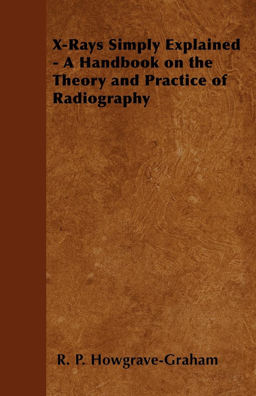 купить R. P. Howgrave-Graham X-Rays Simply Explained - A Handbook on the Theory and Practice of Radiography по цене 3139 рублей