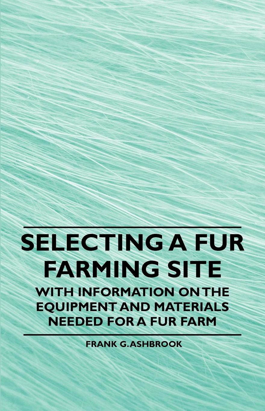 Frank G. Ashbrook Selecting a Fur Farming Site - With Information on the Equipment and Materials Needed for a Fur Farm v a goldich b g ziv algebra didactic materials for the 7th grade