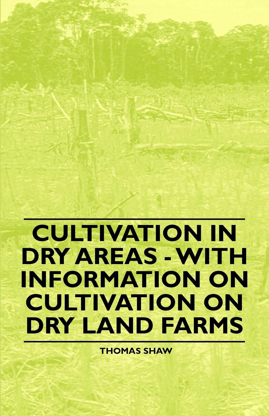 Thomas Shaw Cultivation in Dry Areas - With Information on Cultivation on Dry Land Farms