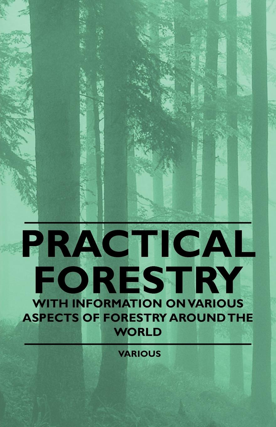 Various Practical Forestry - With Information on Aspects of Around the World