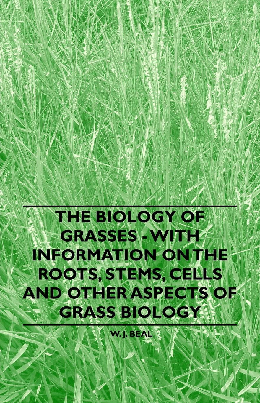 Фото - W. J. Beal The Biology of Grasses - With Information on the Roots, Stems, Cells and Other Aspects of Grass Biology w t howard studies in the biology of tumor cells 1911