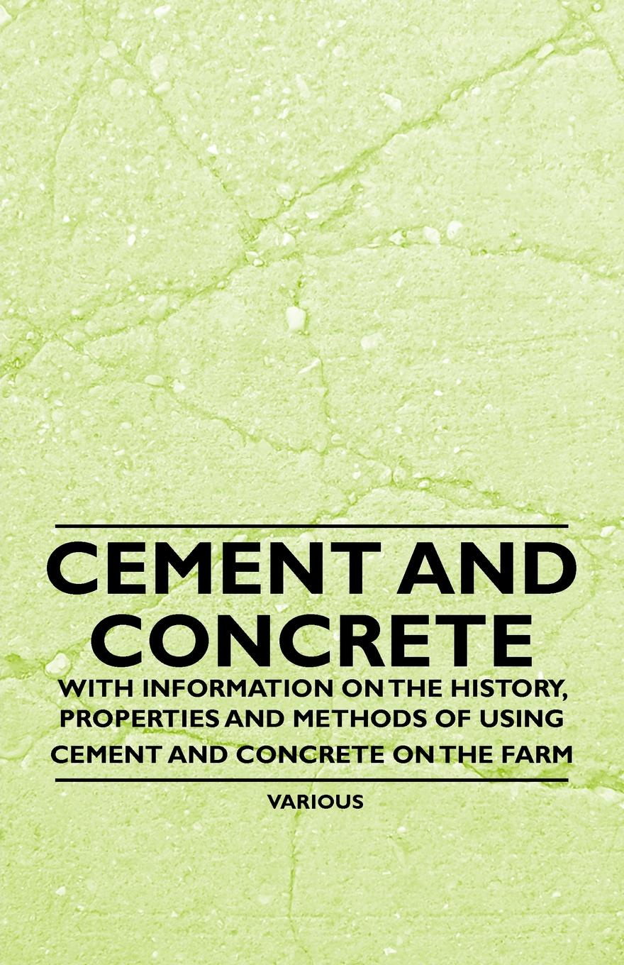 Various Cement and Concrete - With Information on the History, Properties and Methods of Using Cement and Concrete on the Farm цена