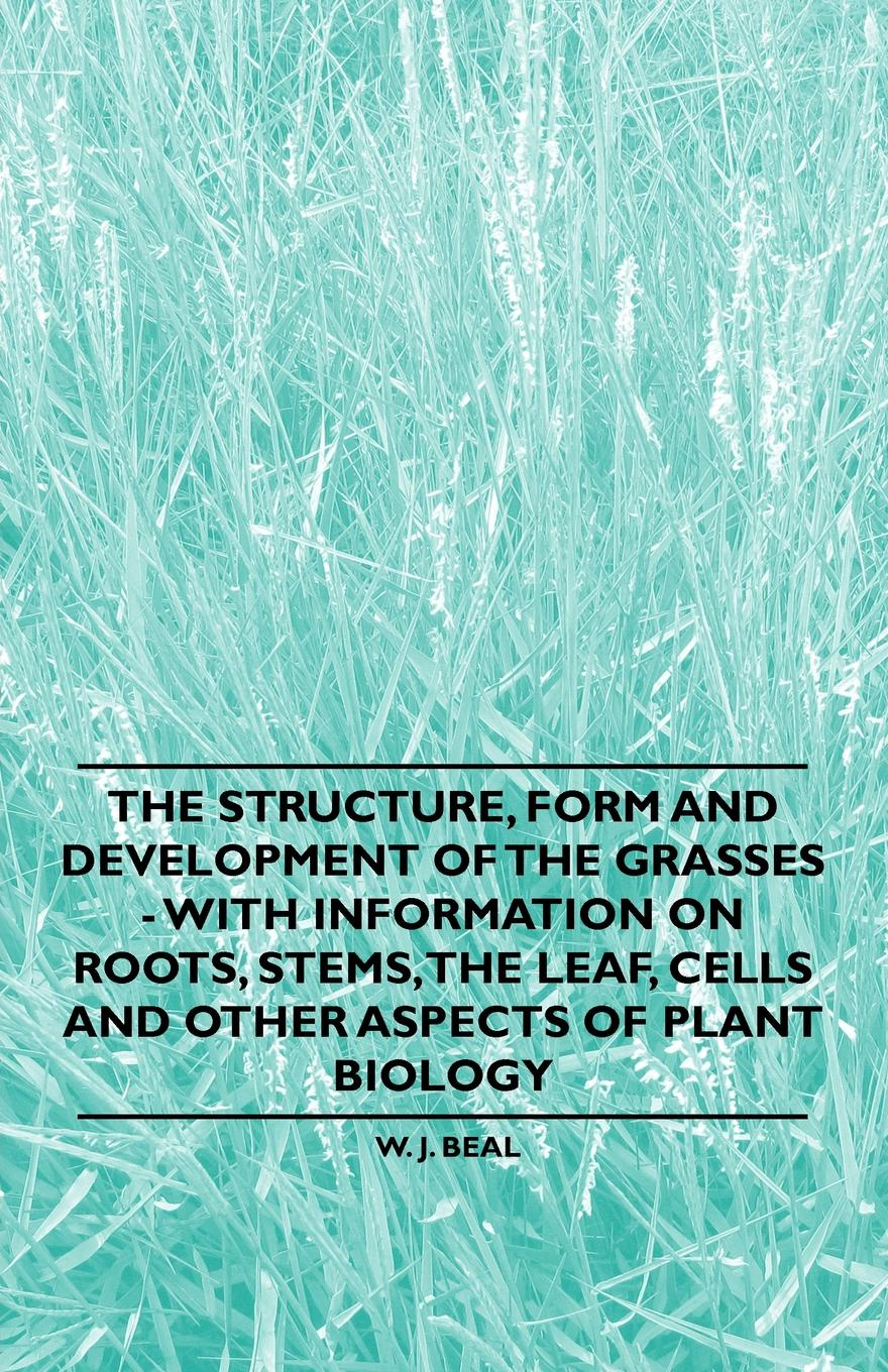 Фото - W. J. Beal The Structure, Form and Development of the Grasses - With Information on Roots, Stems, the Leaf, Cells and Other Aspects of Plant Biology w t howard studies in the biology of tumor cells 1911