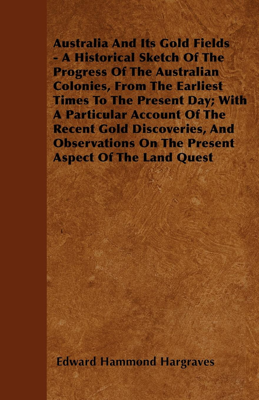 лучшая цена Edward Hammond Hargraves Australia And Its Gold Fields - A Historical Sketch Of The Progress Of The Australian Colonies, From The Earliest Times To The Present Day; With A Particular Account Of The Recent Gold Discoveries, And Observations On The Present Aspect Of The Lan...