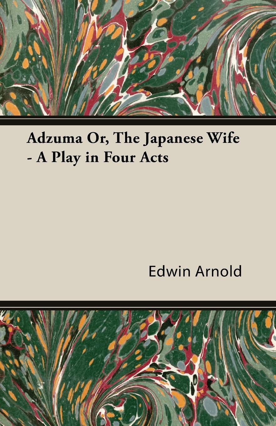 Edwin Arnold Adzuma Or, the Japanese Wife - A Play in Four Acts joseph mary edgar hart swords drawn a romantic play in four acts