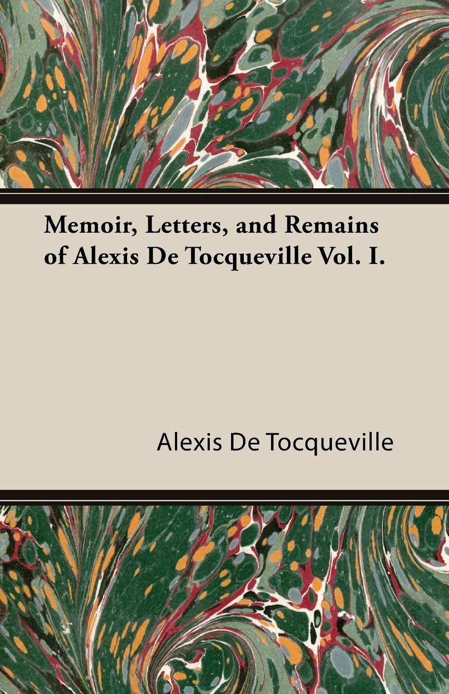 Alexis De Tocqueville Memoir, Letters, and Remains of Alexis de Tocqueville Vol. I. alexis de tocqueville nouvelle correspondance entierement inedite de alexis de tocqueville