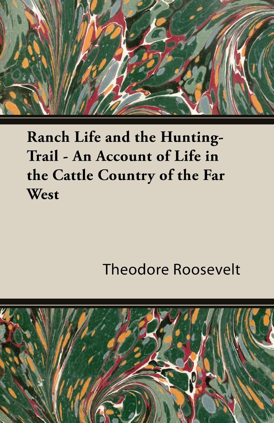 Фото - Theodore Roosevelt Ranch Life and the Hunting-Trail - An Account of Life in the Cattle Country of the Far West nat love life and adventures of nat love better known in the cattle country as deadwood dick
