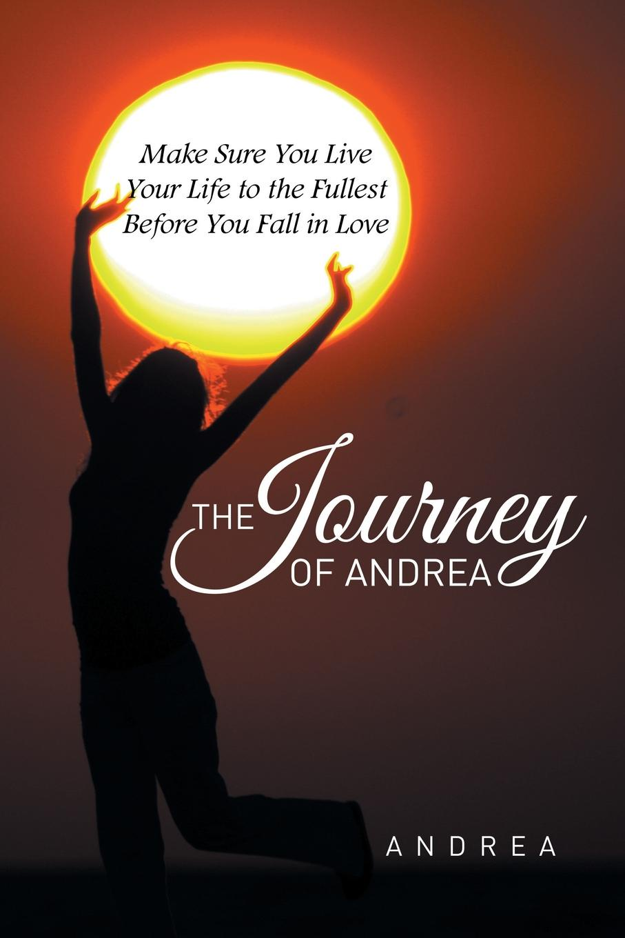Andrea The Journey of Andrea. Make Sure You Live Your Life to the Fullest Before You Fall in Love