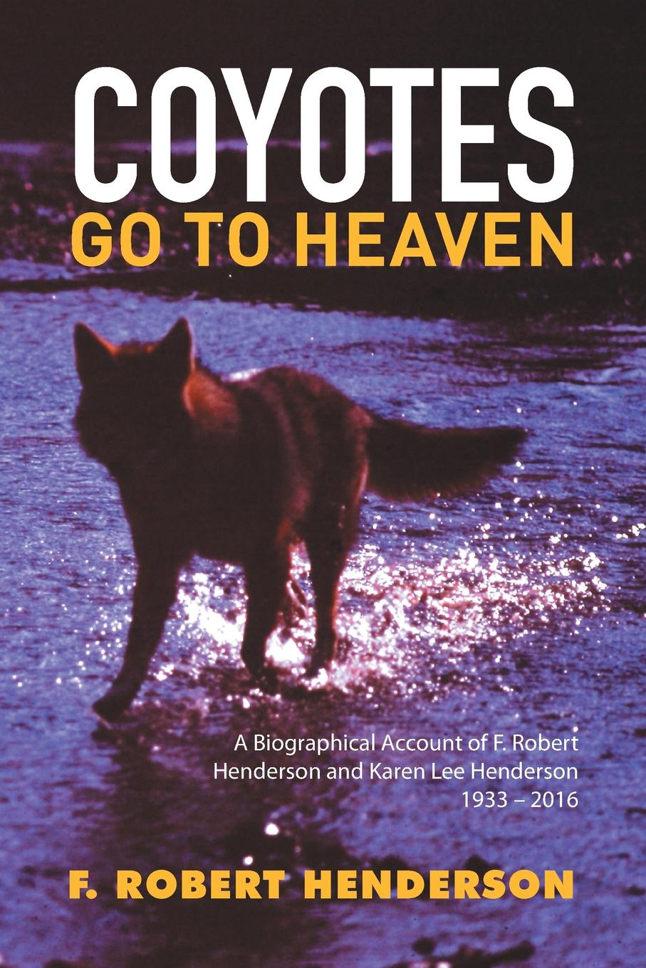 F. Robert Henderson Coyotes Go To Heaven. A Biographical Account of F. Robert Henderson and Karen Lee Henderson 1933 - 2016 robert brands f robert s rules of innovation a 10 step program for corporate survival