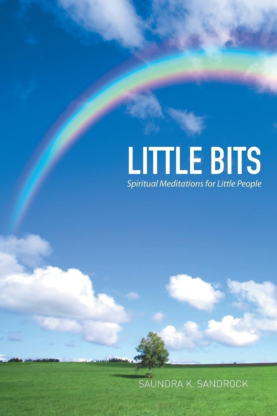 Saundra K. Sandrock Little Bits. Spiritual Meditations for People