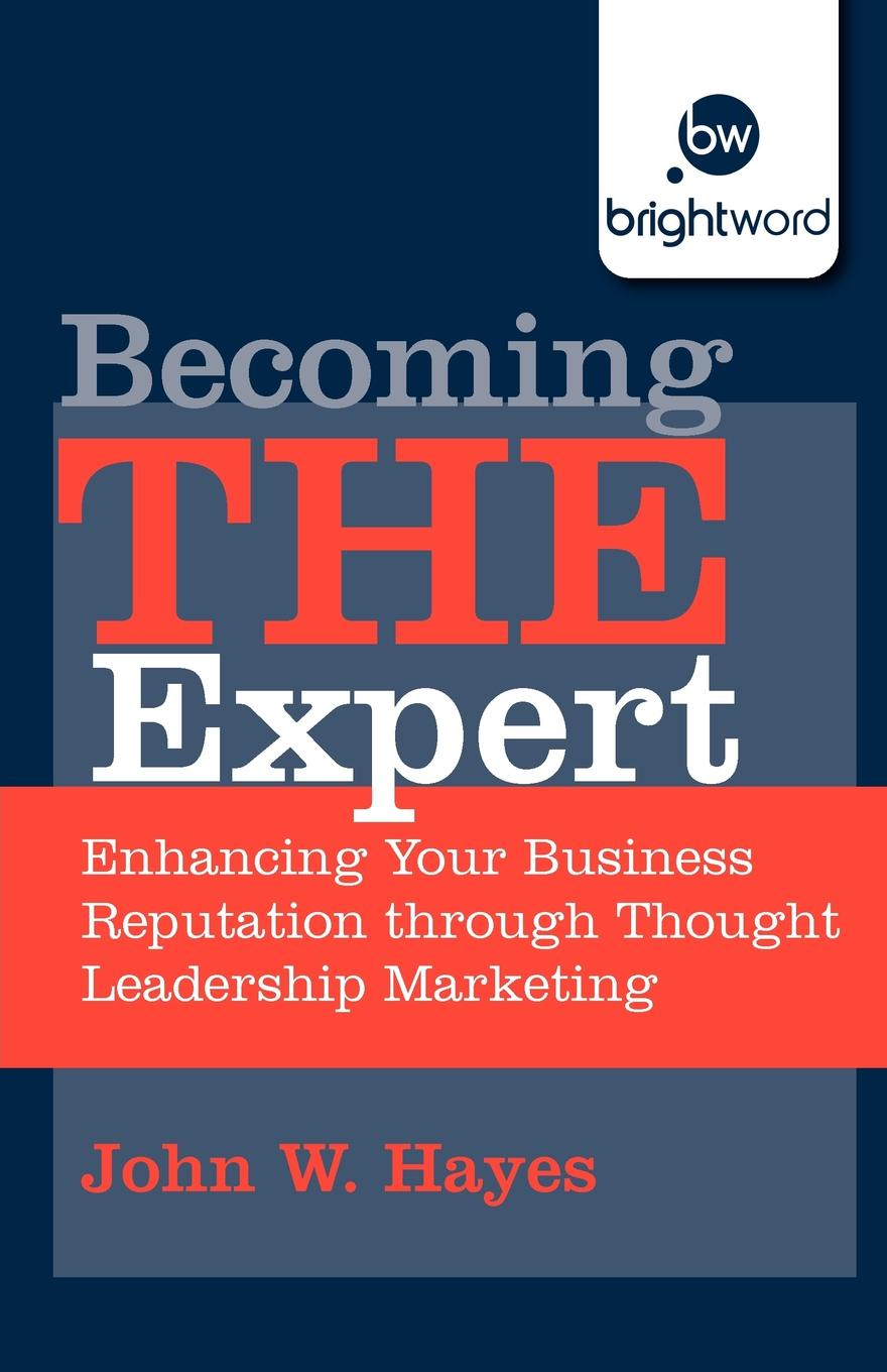 John W. Hayes Becoming the Expert. Enhancing Your Business Reputation Through Thought Leadership Marketing elizabeth rush kruger marketing plan templates for enhancing profits