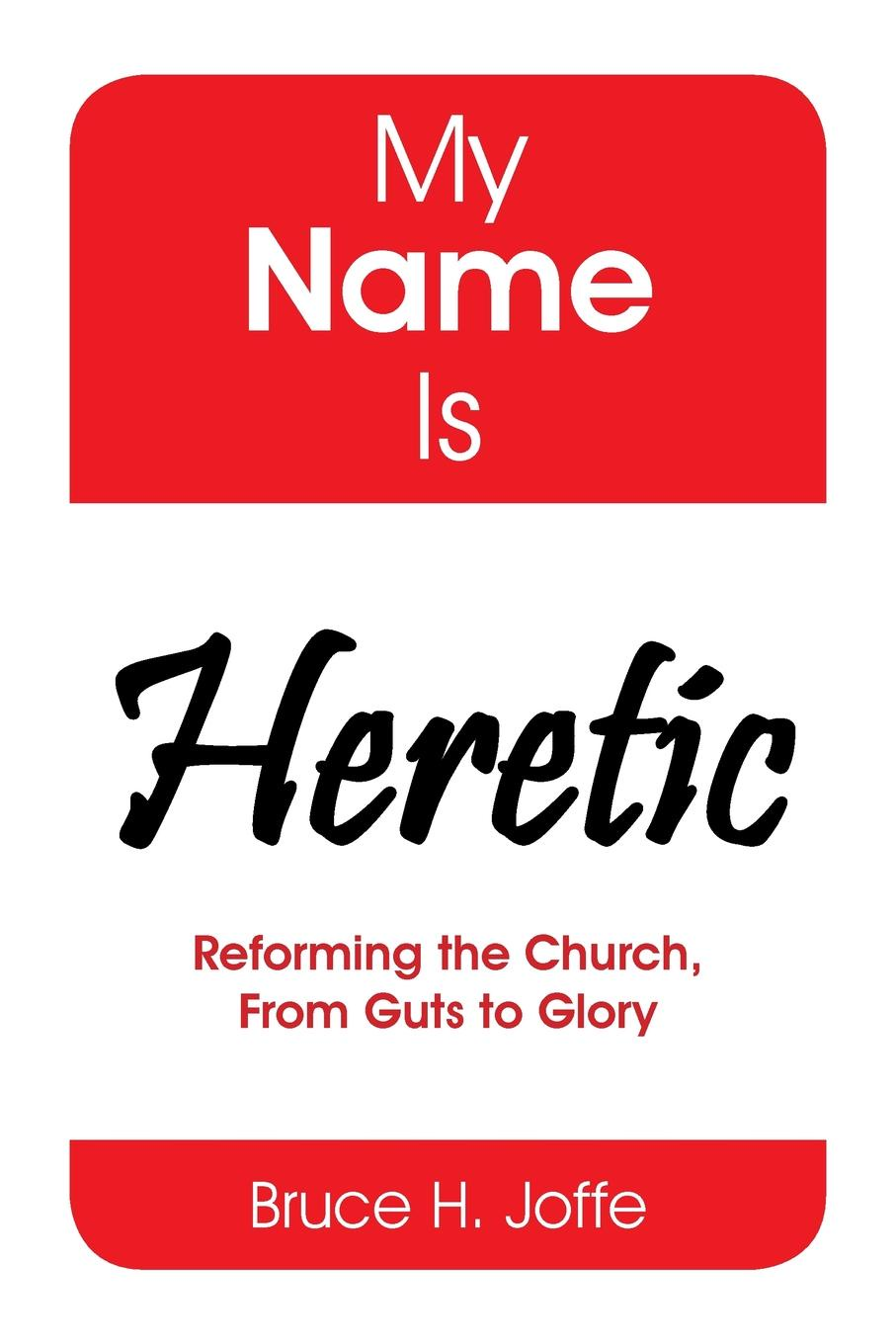 Bruce H. Joffe My Name Is Heretic. Reforming the Church, from Guts to Glory my name is leon