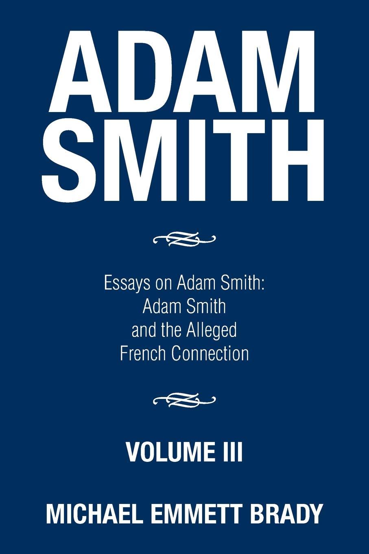 Michael Emmett Brady Adam Smith. Essays on Adam Smith: Adam Smith and the Alleged French Connection adam fitz adam the world vol 3